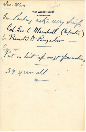 "FDR ""chit"" regarding the promotion of Colonel George C. Marshall to Brigadier General, circa 1936. Marshall's promotion had been encouraged by the hero of World War I, the highly respected Gen. John J. Pershing. Three years later, the President named Marshall to be the Chief of Staff of the Army, and he was one of FDR's most trusted and indispensable military advisers during World War II. Images accompanying this article are courtesy of The National Archives."
