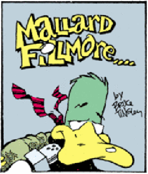 Logo for Mallard Fillmore by cartoonist Bruce Tinsley. Mallard Fillmore if one of the comic strips whose creators will be participating in a special 9/11 tribute. Fair use of a copyrighted logo for which no free equivalent exists; used to illustrate an article directly related to Mallard Fillmore, among other comic strips. Title panel taken from a Sunday strip posted at Seattle-Post Intelligencer's website, saved on hard drive, cropped using MS Paint, and saved again as a GIF file. The image is placed in the infobox at the top of the article discussing Mallard Fillmore, a subject of public interest.
