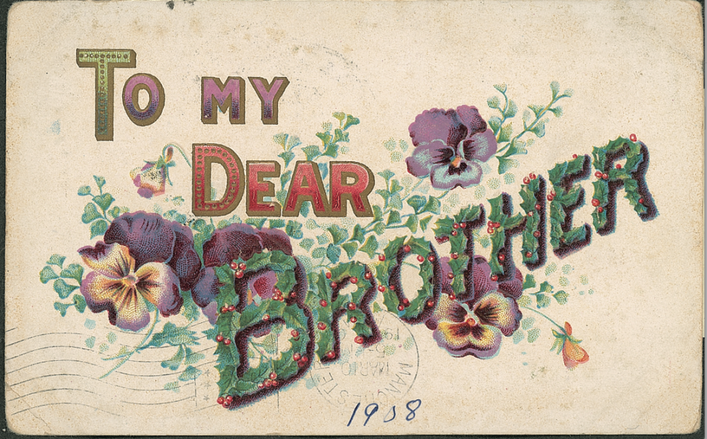 To My Dear Brother, N 701, divided back, posted in Iowa in 1908. All postcards are from the author's collection